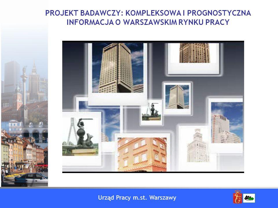 Urząd Pracy m.st. Warszawy PROJEKT BADAWCZY: KOMPLEKSOWA I PROGNOSTYCZNA INFORMACJA O WARSZAWSKIM RYNKU PRACY