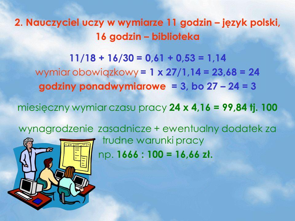 2. Nauczyciel uczy w wymiarze 11 godzin – język polski, 16 godzin – biblioteka 11/18 + 16/30 = 0,61 + 0,53 = 1,14 wymiar obowiązkowy = 1 x 27/1,14 = 2