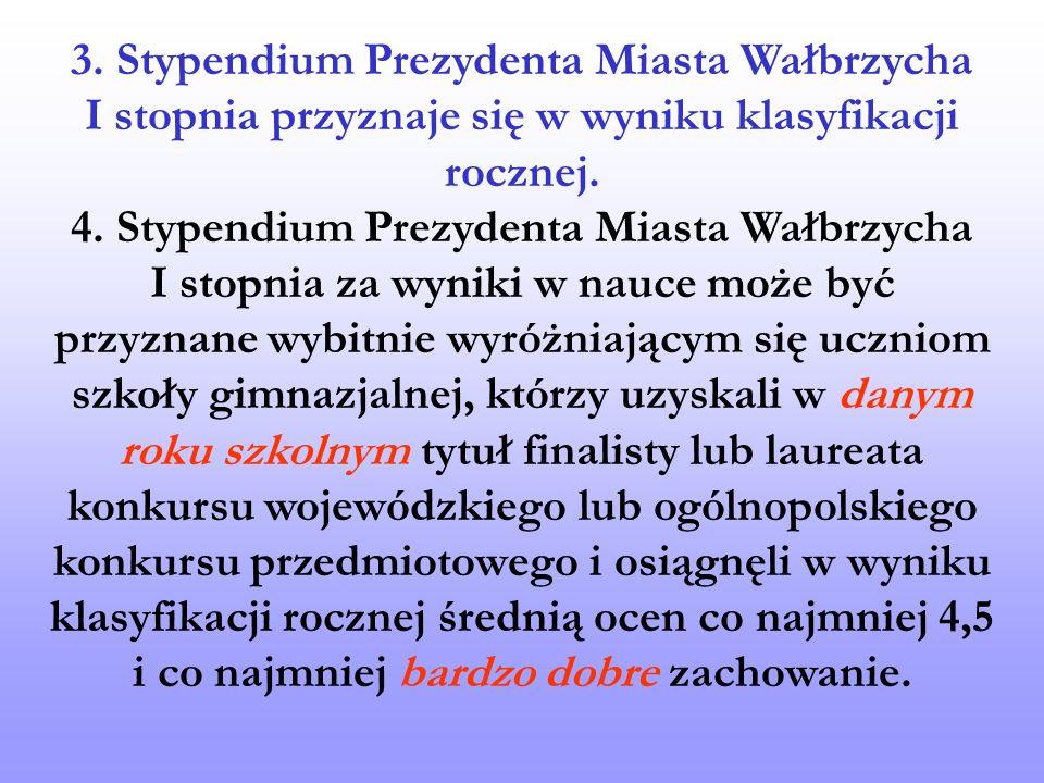 3. Stypendium Prezydenta Miasta Wałbrzycha I stopnia przyznaje się w wyniku klasyfikacji rocznej. 4. Stypendium Prezydenta Miasta Wałbrzycha I stopnia