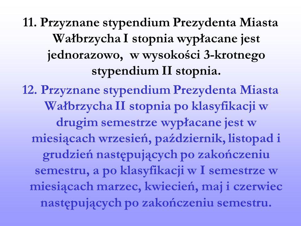 11. Przyznane stypendium Prezydenta Miasta Wałbrzycha I stopnia wypłacane jest jednorazowo, w wysokości 3-krotnego stypendium II stopnia. 12. Przyznan