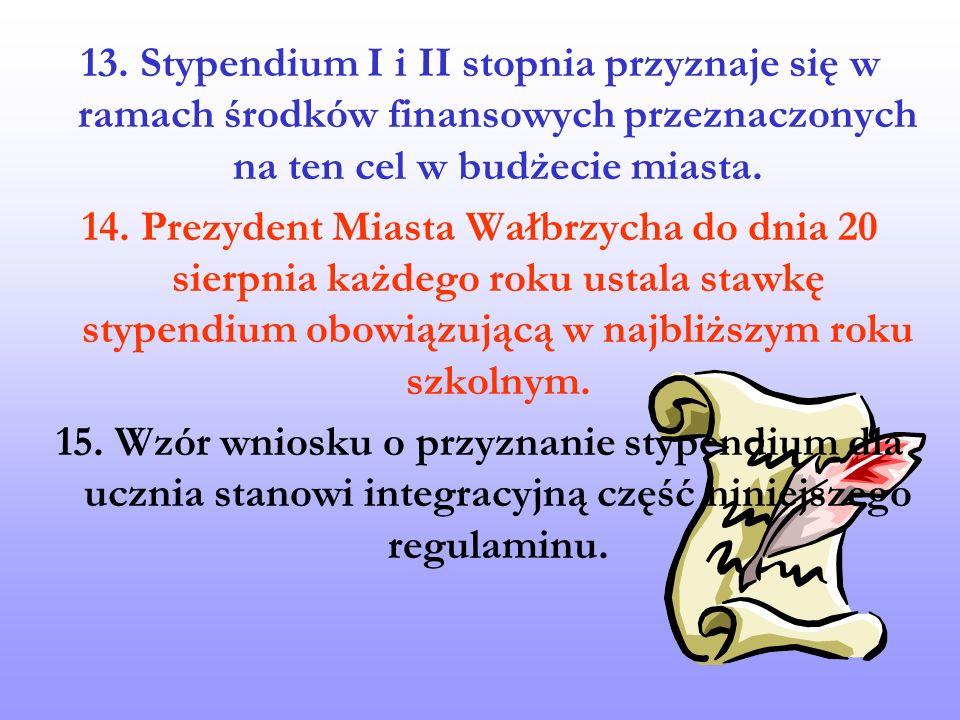 13. Stypendium I i II stopnia przyznaje się w ramach środków finansowych przeznaczonych na ten cel w budżecie miasta. 14. Prezydent Miasta Wałbrzycha