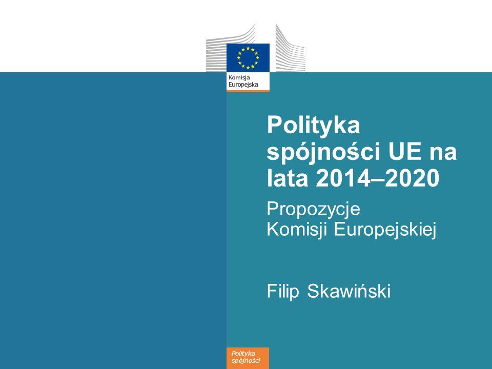 Polityka spójności Polityka spójności UE na lata 2014–2020 Propozycje Komisji Europejskiej Filip Skawiński