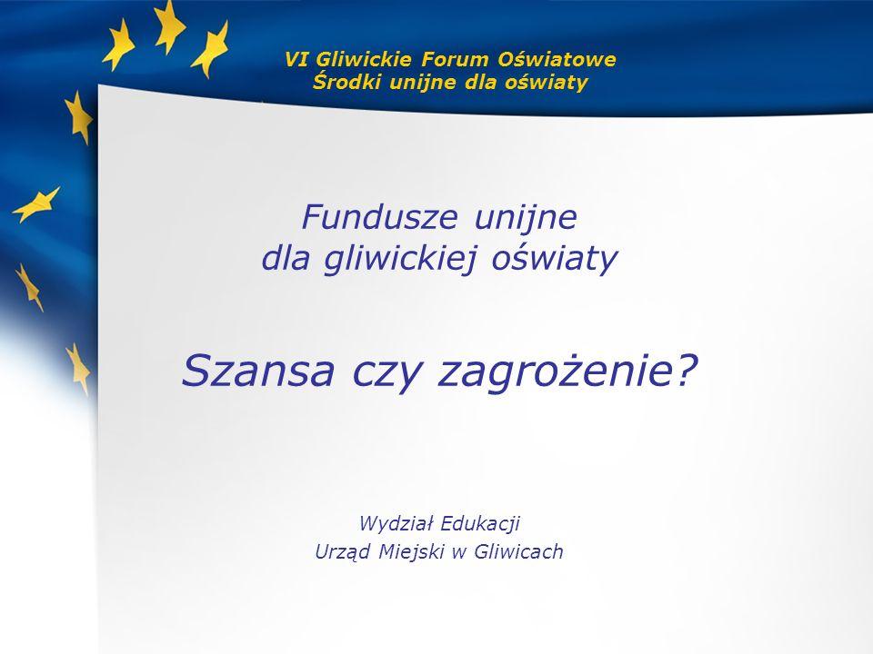 VI Gliwickie Forum Oświatowe Środki unijne dla oświaty Fundusze unijne dla gliwickiej oświaty Szansa czy zagrożenie? Wydział Edukacji Urząd Miejski w