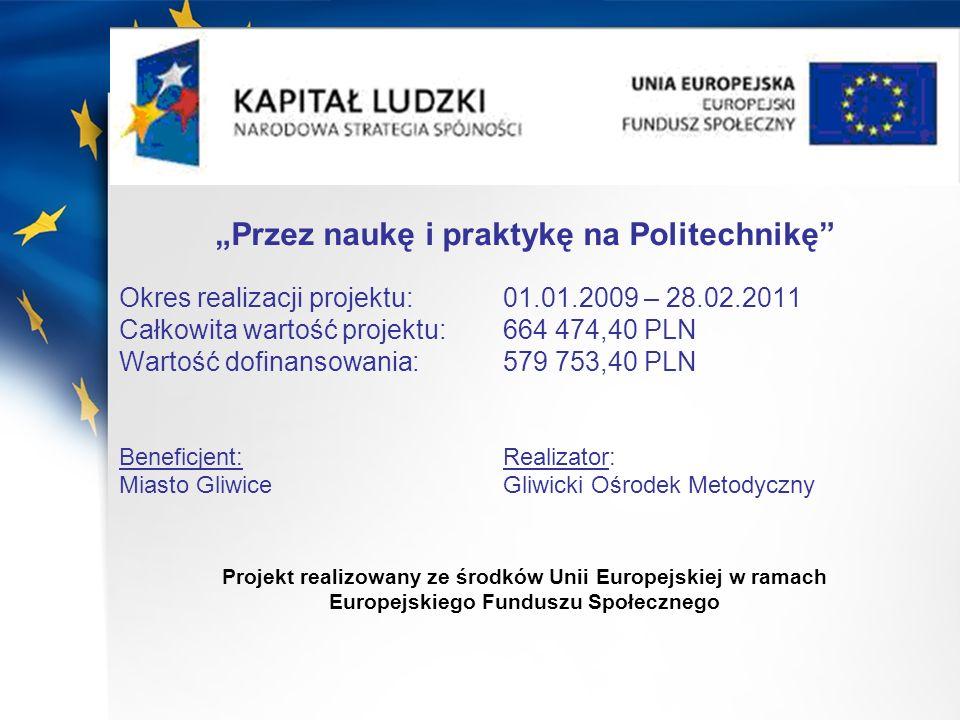 Przez naukę i praktykę na Politechnikę Okres realizacji projektu: 01.01.2009 – 28.02.2011 Całkowita wartość projektu: 664 474,40 PLN Wartość dofinanso
