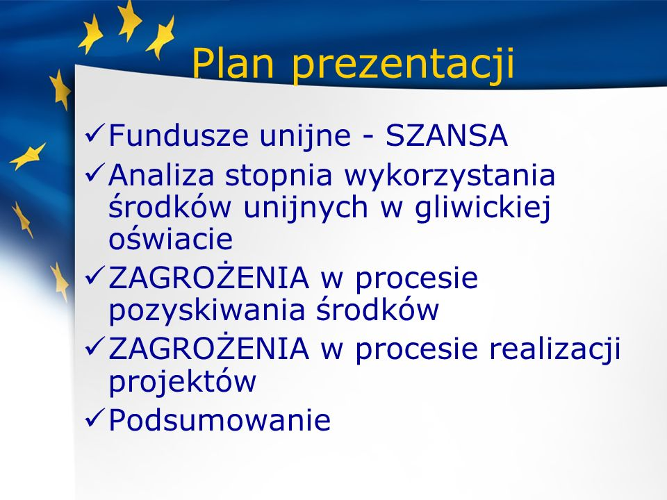 Plan prezentacji Fundusze unijne - SZANSA Analiza stopnia wykorzystania środków unijnych w gliwickiej oświacie ZAGROŻENIA w procesie pozyskiwania środ