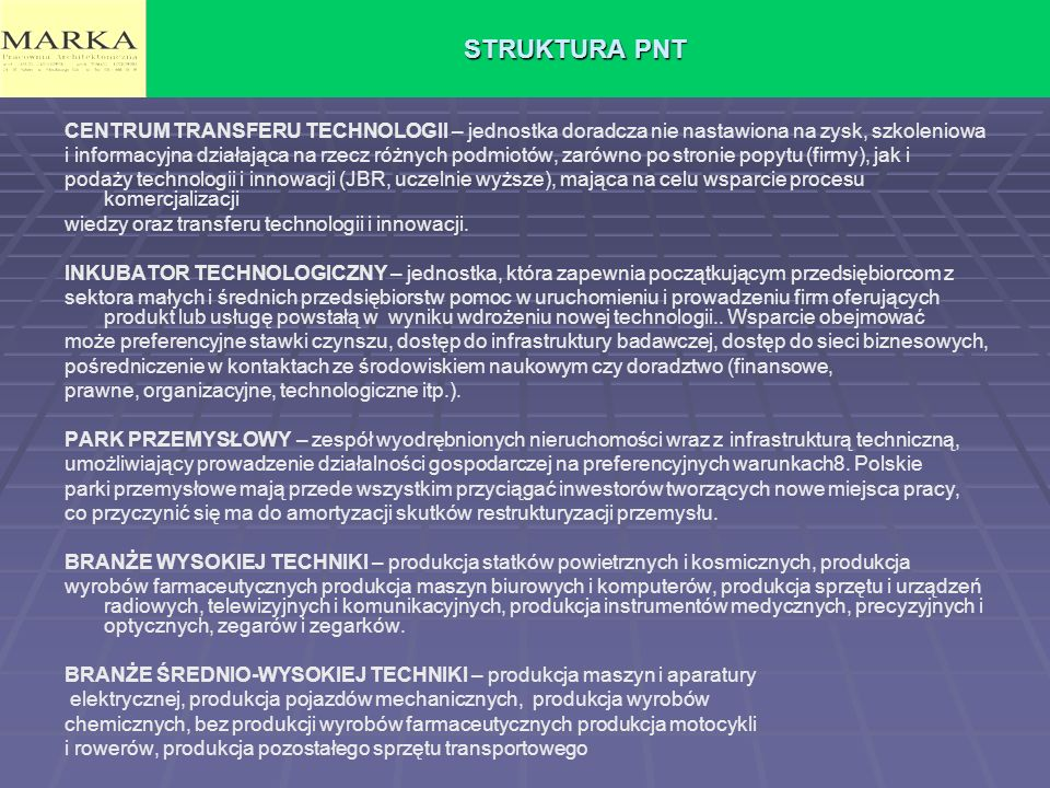 STRUKTURA PNT CENTRUM TRANSFERU TECHNOLOGII – jednostka doradcza nie nastawiona na zysk, szkoleniowa i informacyjna działająca na rzecz różnych podmiotów, zarówno po stronie popytu (firmy), jak i podaży technologii i innowacji (JBR, uczelnie wyższe), mająca na celu wsparcie procesu komercjalizacji wiedzy oraz transferu technologii i innowacji.