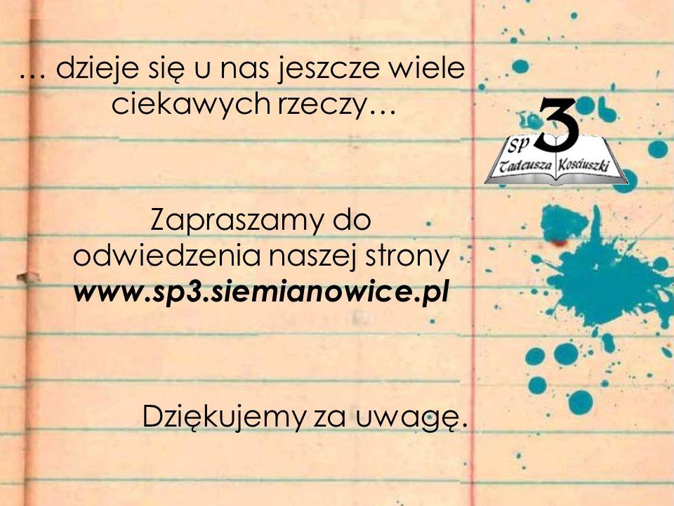 … dzieje się u nas jeszcze wiele ciekawych rzeczy… Zapraszamy do odwiedzenia naszej strony www.sp3.siemianowice.pl Dziękujemy za uwagę.