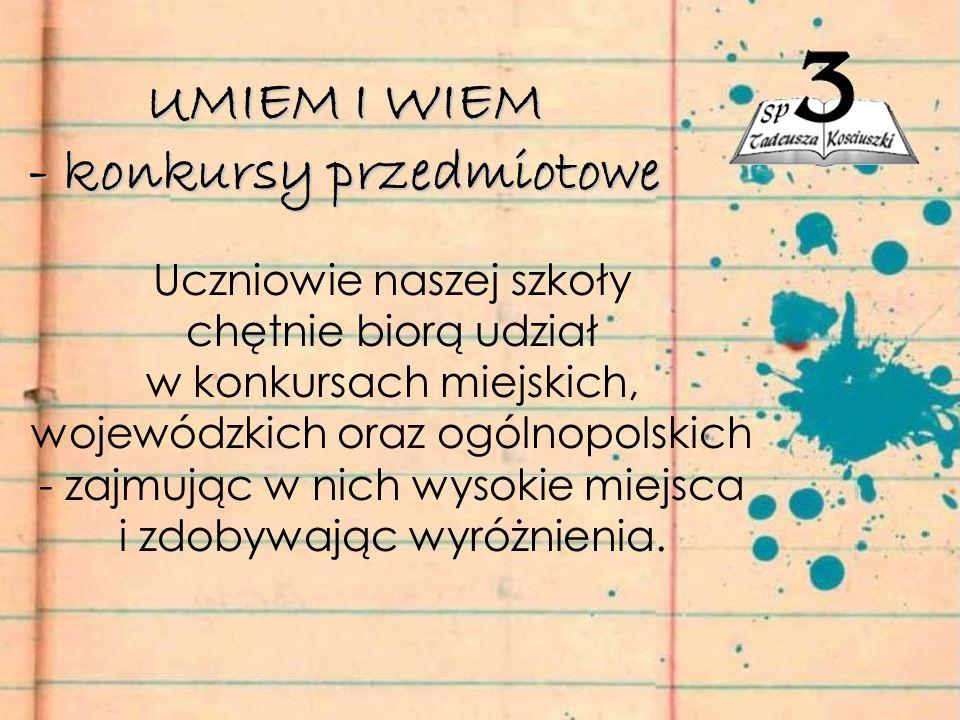 UMIEM I WIEM - konkursy przedmiotowe Uczniowie naszej szkoły chętnie biorą udział w konkursach miejskich, wojewódzkich oraz ogólnopolskich - zajmując w nich wysokie miejsca i zdobywając wyróżnienia.
