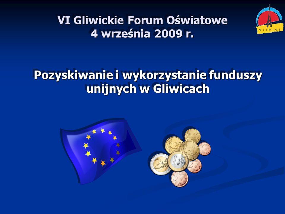 VI Gliwickie Forum Oświatowe 4 września 2009 r. Pozyskiwanie i wykorzystanie funduszy unijnych w Gliwicach