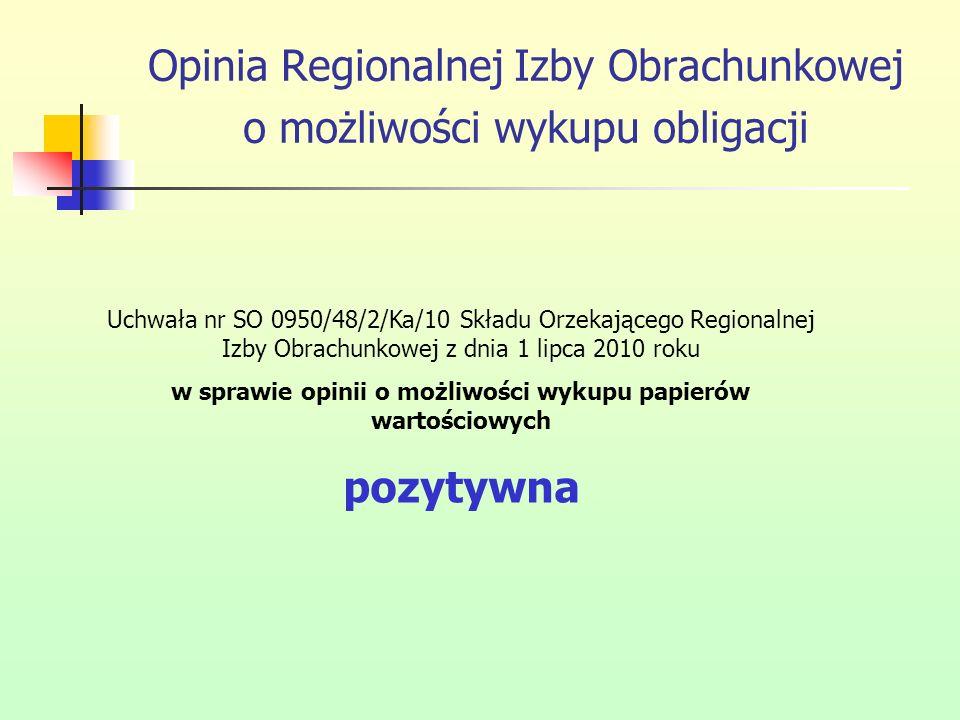 Opinia Regionalnej Izby Obrachunkowej o możliwości wykupu obligacji Uchwała nr SO 0950/48/2/Ka/10 Składu Orzekającego Regionalnej Izby Obrachunkowej z dnia 1 lipca 2010 roku w sprawie opinii o możliwości wykupu papierów wartościowych pozytywna