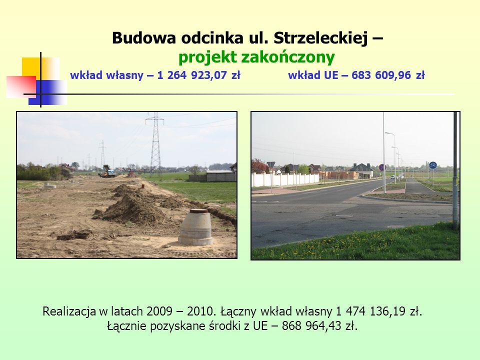 Budowa odcinka ul. Strzeleckiej – projekt zakończony wkład własny – 1 264 923,07 złwkład UE – 683 609,96 zł Realizacja w latach 2009 – 2010. Łączny wk
