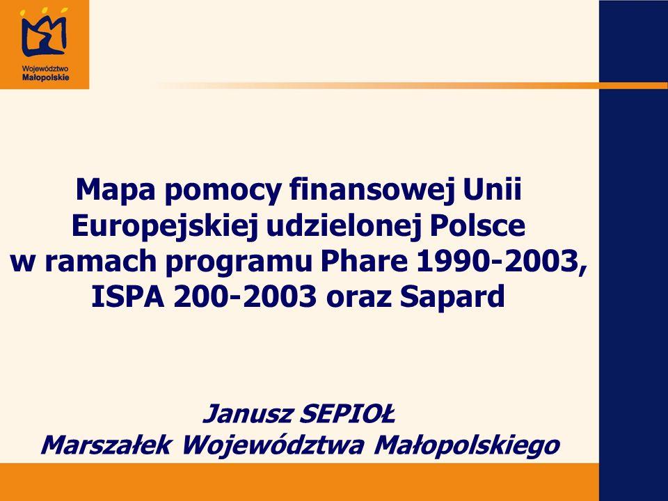 Janusz SEPIOŁ Marszałek Województwa Małopolskiego Mapa pomocy finansowej Unii Europejskiej udzielonej Polsce w ramach programu Phare 1990-2003, ISPA 2
