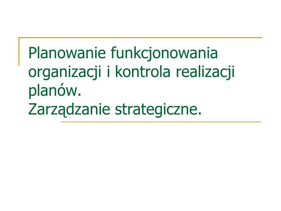 Planowanie funkcjonowania organizacji i kontrola realizacji planów. Zarządzanie strategiczne.