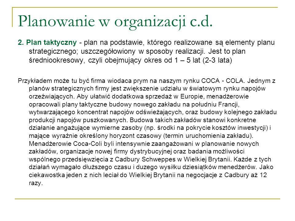 Planowanie w organizacji c.d. 2. Plan taktyczny - plan na podstawie, którego realizowane są elementy planu strategicznego; uszczegółowiony w sposoby r