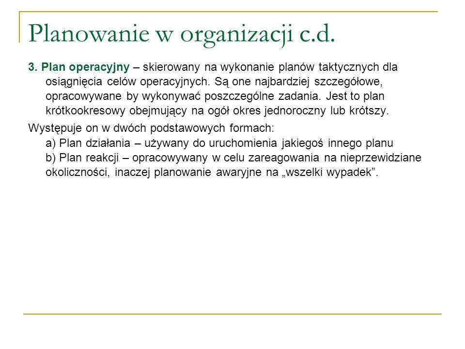 Planowanie w organizacji c.d. 3. Plan operacyjny – skierowany na wykonanie planów taktycznych dla osiągnięcia celów operacyjnych. Są one najbardziej s
