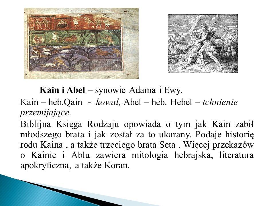 Kain i Abel – synowie Adama i Ewy. Kain – heb.Qain - kowal, Abel – heb. Hebel – tchnienie przemijające. Biblijna Księga Rodzaju opowiada o tym jak Kai