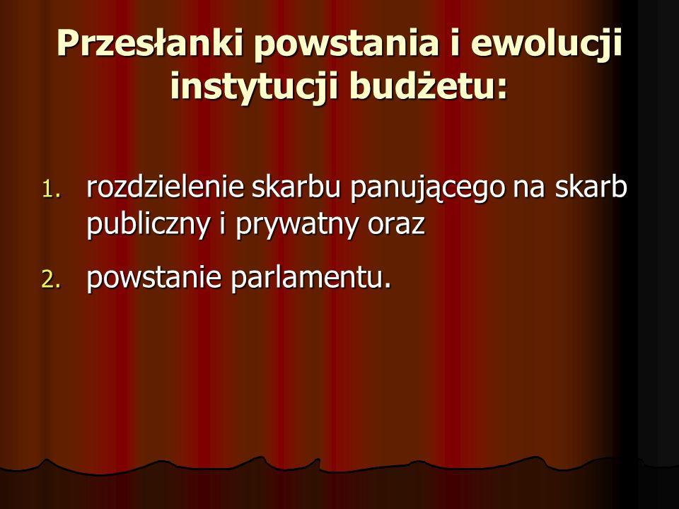 Przesłanki powstania i ewolucji instytucji budżetu: 1. rozdzielenie skarbu panującego na skarb publiczny i prywatny oraz 2. powstanie parlamentu.