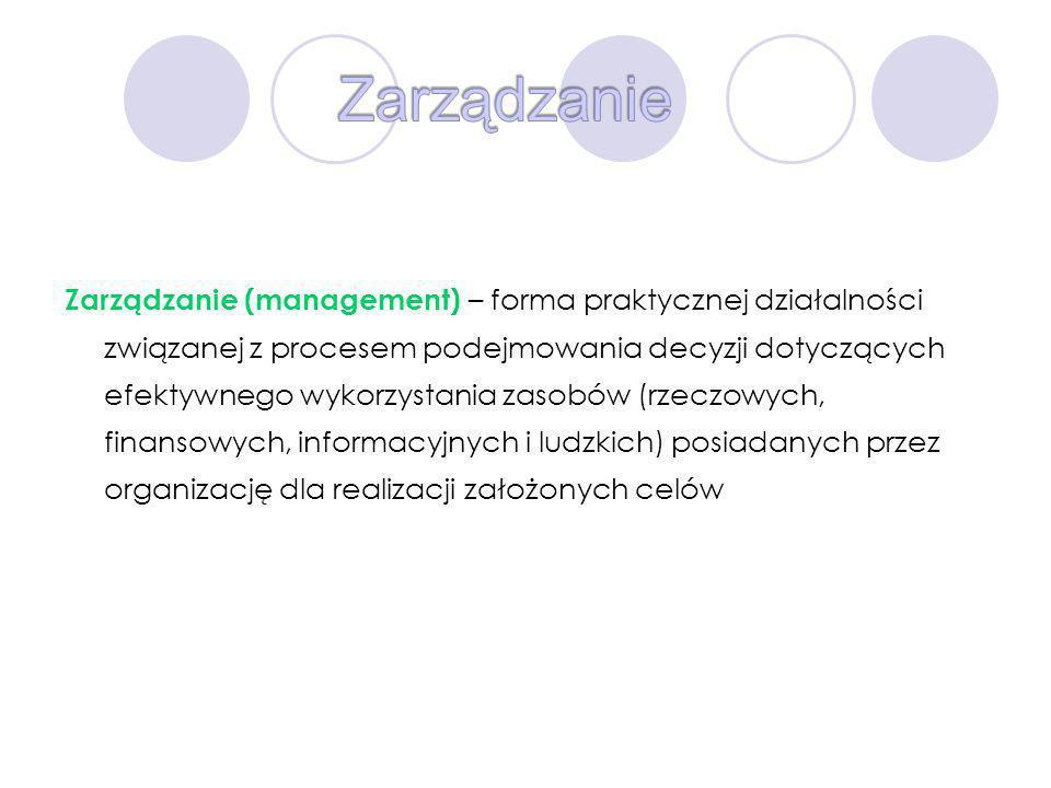 Zarządzanie (management) – forma praktycznej działalności związanej z procesem podejmowania decyzji dotyczących efektywnego wykorzystania zasobów (rze