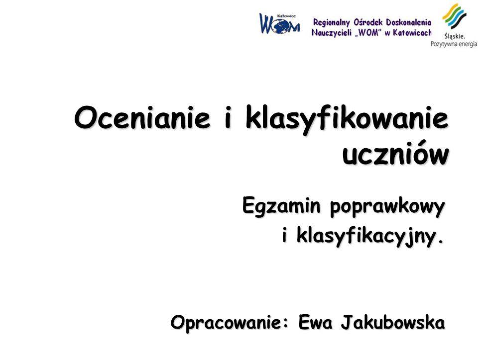 Ocenianie i klasyfikowanie uczniów Egzamin poprawkowy i klasyfikacyjny. Opracowanie: Ewa Jakubowska