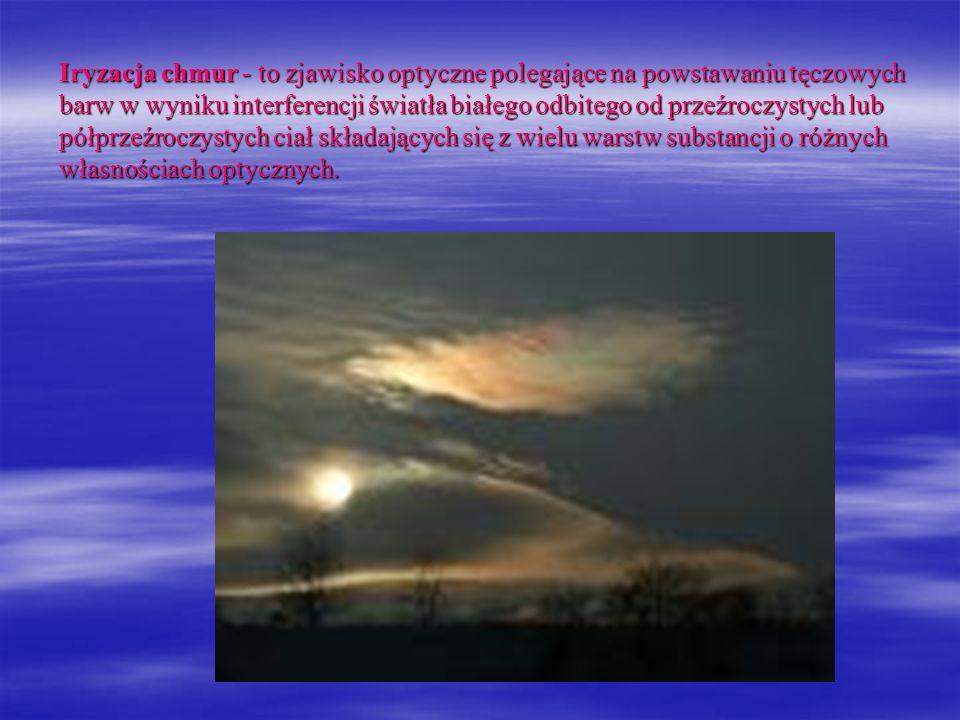 Iryzacja chmur - to zjawisko optyczne polegające na powstawaniu tęczowych barw w wyniku interferencji światła białego odbitego od przeźroczystych lub
