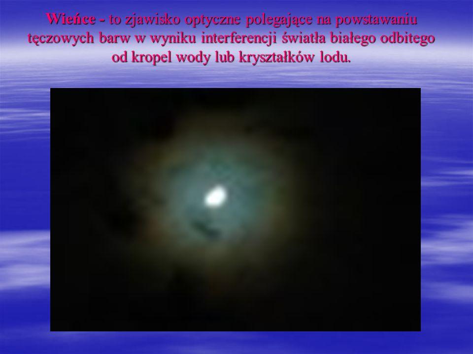 Wieńce - to zjawisko optyczne polegające na powstawaniu tęczowych barw w wyniku interferencji światła białego odbitego od kropel wody lub kryształków