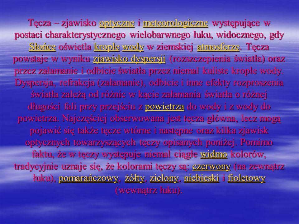 Tęcza – zjawisko optyczne i meteorologiczne występujące w postaci charakterystycznego wielobarwnego łuku, widocznego, gdy Słońce oświetla krople wody