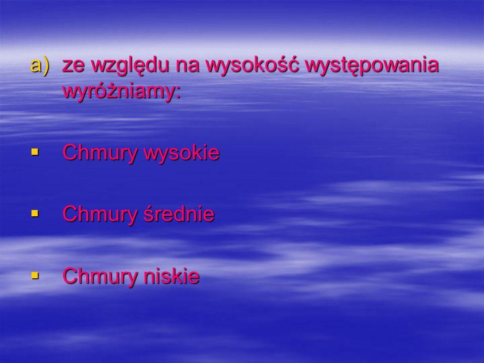 a)ze względu na wysokość występowania wyróżniamy: Chmury wysokie Chmury wysokie Chmury średnie Chmury średnie Chmury niskie Chmury niskie