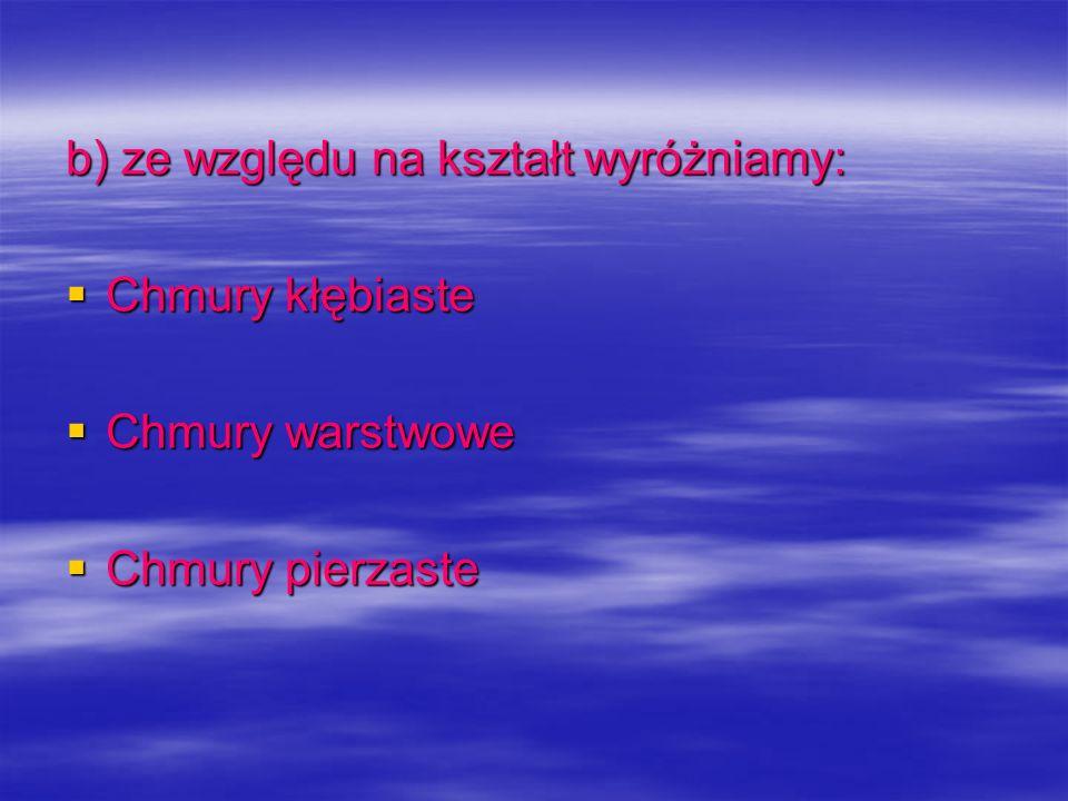 b) ze względu na kształt wyróżniamy: Chmury kłębiaste Chmury kłębiaste Chmury warstwowe Chmury warstwowe Chmury pierzaste Chmury pierzaste