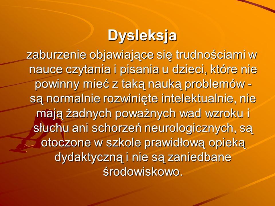 Dysleksja Dysleksja zaburzenie objawiające się trudnościami w nauce czytania i pisania u dzieci, które nie powinny mieć z taką nauką problemów - są normalnie rozwinięte intelektualnie, nie mają żadnych poważnych wad wzroku i słuchu ani schorzeń neurologicznych, są otoczone w szkole prawidłową opieką dydaktyczną i nie są zaniedbane środowiskowo.