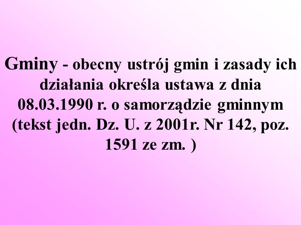 Gminy - obecny ustrój gmin i zasady ich działania określa ustawa z dnia 08.03.1990 r. o samorządzie gminnym (tekst jedn. Dz. U. z 2001r. Nr 142, poz.