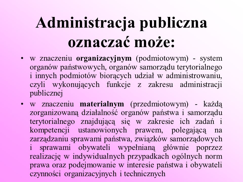 Administracja: * nigdy nie działa w sposób swobodny i dowolny * zawsze jest związana prawem * może czynić tylko to, do czego została ustawowo upoważniona * musi także podejmować swoje działania w formie i trybie przewidzianym ustawą
