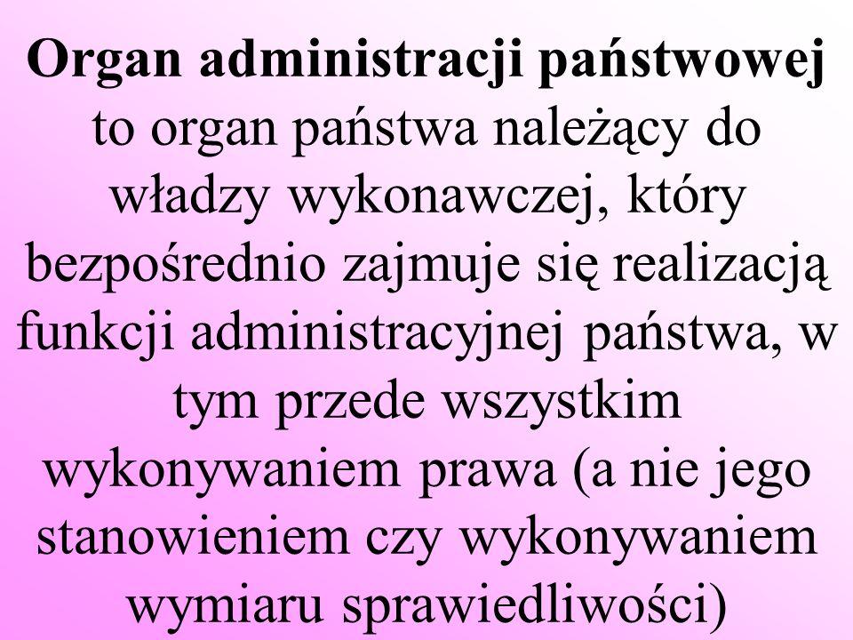 Cechy stałe organu administracji publicznej: - jest organem państwowym lub samorządowym, a więc częścią aparatu państwowego bądź samorządowego - działa w imieniu i na rachunek państwa jako całości lub konkretnej jednostki samorządowej (województwo, powiat, gmina) - może, w granicach wyznaczonych przez przepisy prawa, rozstrzygać o prawach i obowiązkach obywateli i wszelkich podmiotów i posługiwać się - jeśli zachodzi konieczność - środkami przymusu - - ma określone prawem kompetencje w ramach wykonywanych zadań i nie może samodzielnie przekazywać tych kompetencji innym podmiotom
