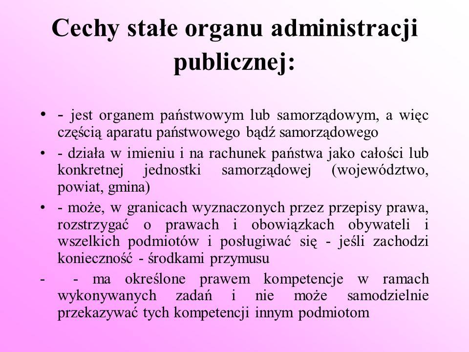 Cechy stałe organu administracji publicznej: - jest organem państwowym lub samorządowym, a więc częścią aparatu państwowego bądź samorządowego - dział