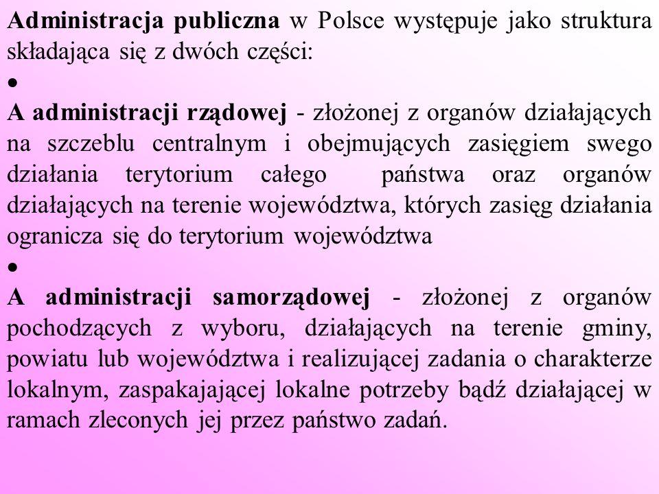 Administracja publiczna w Polsce występuje jako struktura składająca się z dwóch części: A administracji rządowej - złożonej z organów działających na