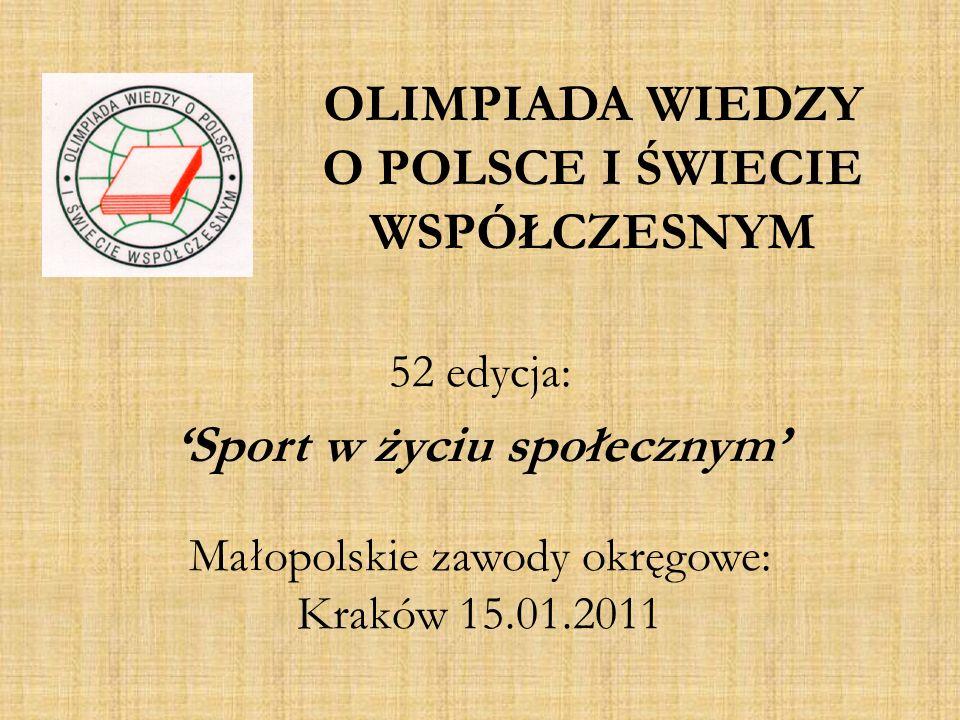 OLIMPIADA WIEDZY O POLSCE I ŚWIECIE WSPÓŁCZESNYM 52 edycja: Sport w życiu społecznym Małopolskie zawody okręgowe: Kraków 15.01.2011