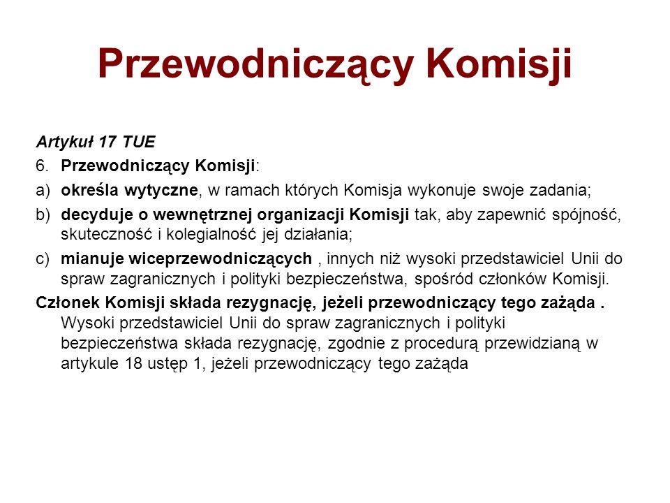 Przewodniczący Komisji Artykuł 17 TUE 6.Przewodniczący Komisji: a)określa wytyczne, w ramach których Komisja wykonuje swoje zadania; b)decyduje o wewn