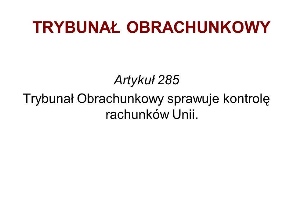 TRYBUNAŁ OBRACHUNKOWY Artykuł 285 Trybunał Obrachunkowy sprawuje kontrolę rachunków Unii.