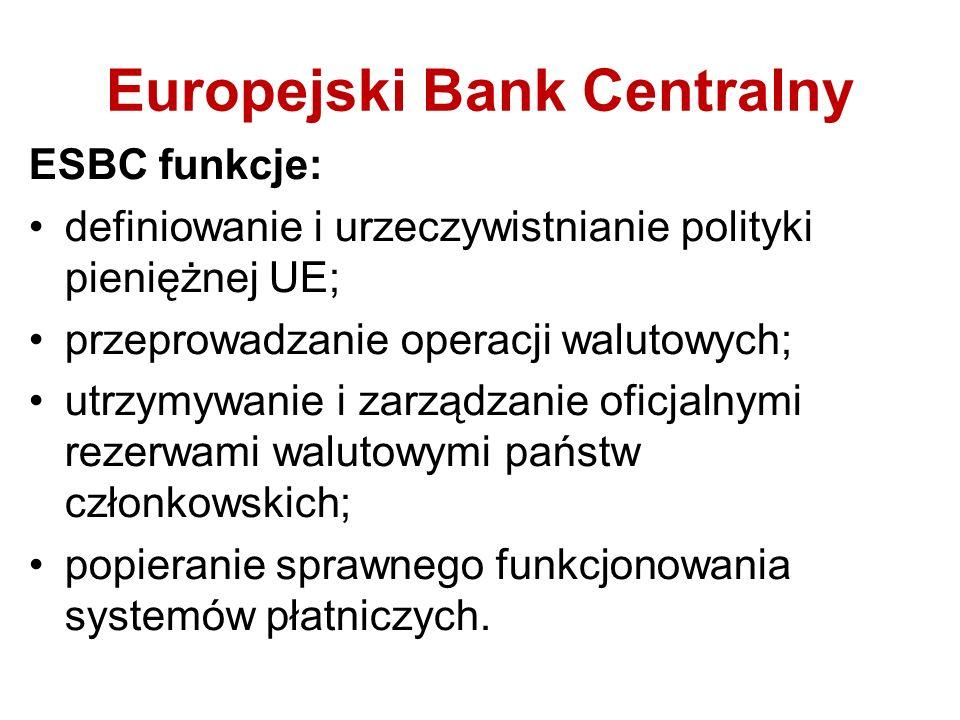 Europejski Bank Centralny ESBC funkcje: definiowanie i urzeczywistnianie polityki pieniężnej UE; przeprowadzanie operacji walutowych; utrzymywanie i z
