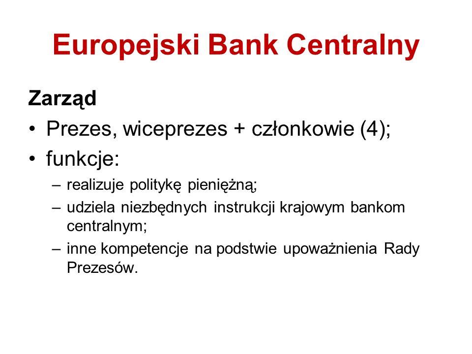 Europejski Bank Centralny Zarząd Prezes, wiceprezes + członkowie (4); funkcje: –realizuje politykę pieniężną; –udziela niezbędnych instrukcji krajowym