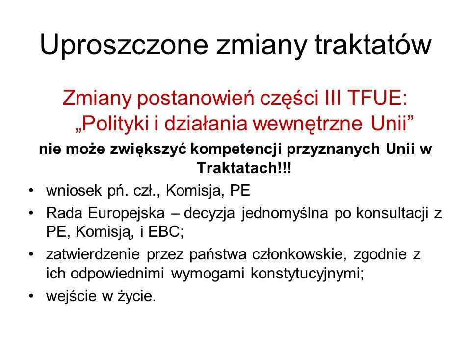 Uproszczone zmiany traktatów Zmiany postanowień części III TFUE: Polityki i działania wewnętrzne Unii nie może zwiększyć kompetencji przyznanych Unii