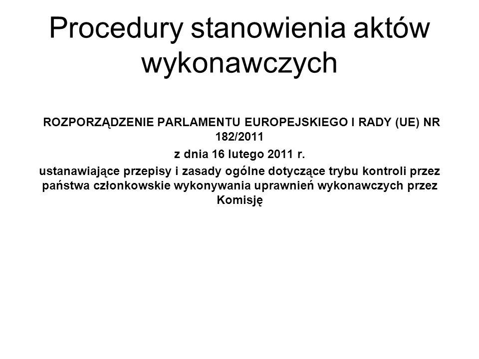 Procedury stanowienia aktów wykonawczych ROZPORZĄDZENIE PARLAMENTU EUROPEJSKIEGO I RADY (UE) NR 182/2011 z dnia 16 lutego 2011 r. ustanawiające przepi