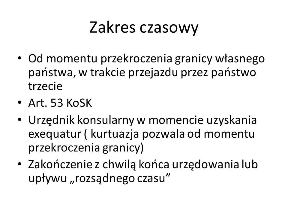 Zakres czasowy Od momentu przekroczenia granicy własnego państwa, w trakcie przejazdu przez państwo trzecie Art. 53 KoSK Urzędnik konsularny w momenci