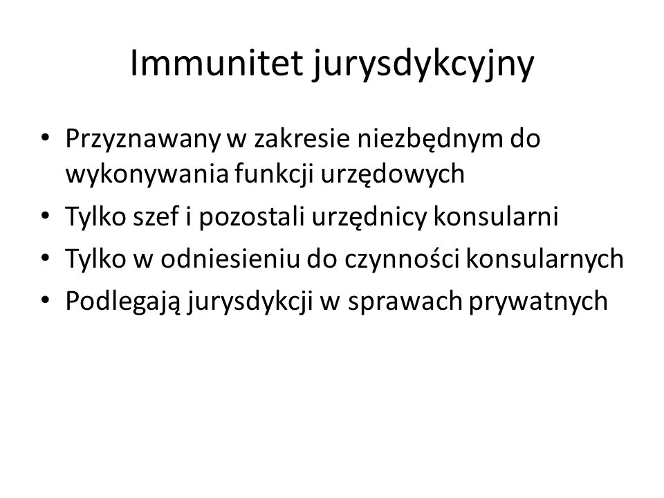 Immunitet jurysdykcyjny Przyznawany w zakresie niezbędnym do wykonywania funkcji urzędowych Tylko szef i pozostali urzędnicy konsularni Tylko w odnies