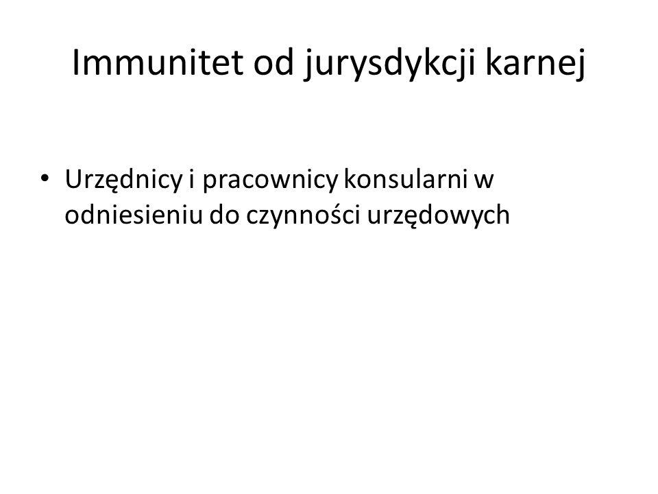 Immunitet od jurysdykcji karnej Urzędnicy i pracownicy konsularni w odniesieniu do czynności urzędowych