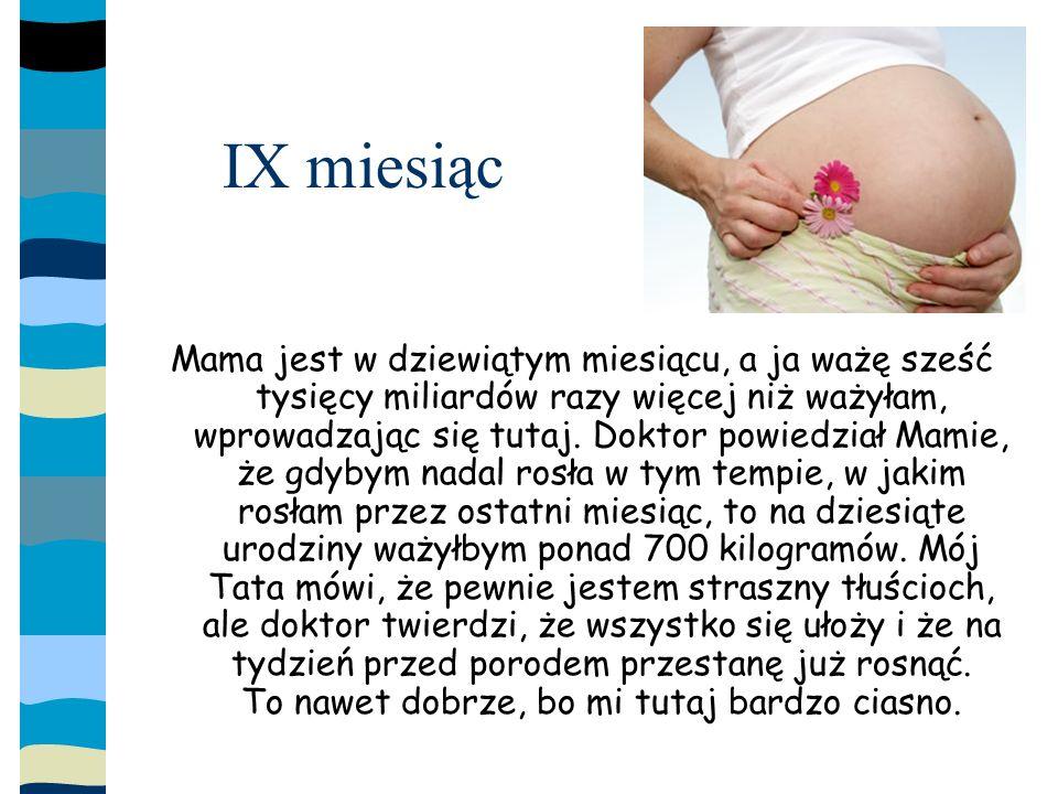 IX miesiąc Mama jest w dziewiątym miesiącu, a ja ważę sześć tysięcy miliardów razy więcej niż ważyłam, wprowadzając się tutaj.