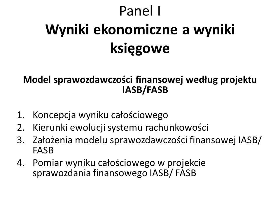 Panel I Wyniki ekonomiczne a wyniki księgowe Model sprawozdawczości finansowej według projektu IASB/FASB 1.Koncepcja wyniku całościowego 2.Kierunki ew