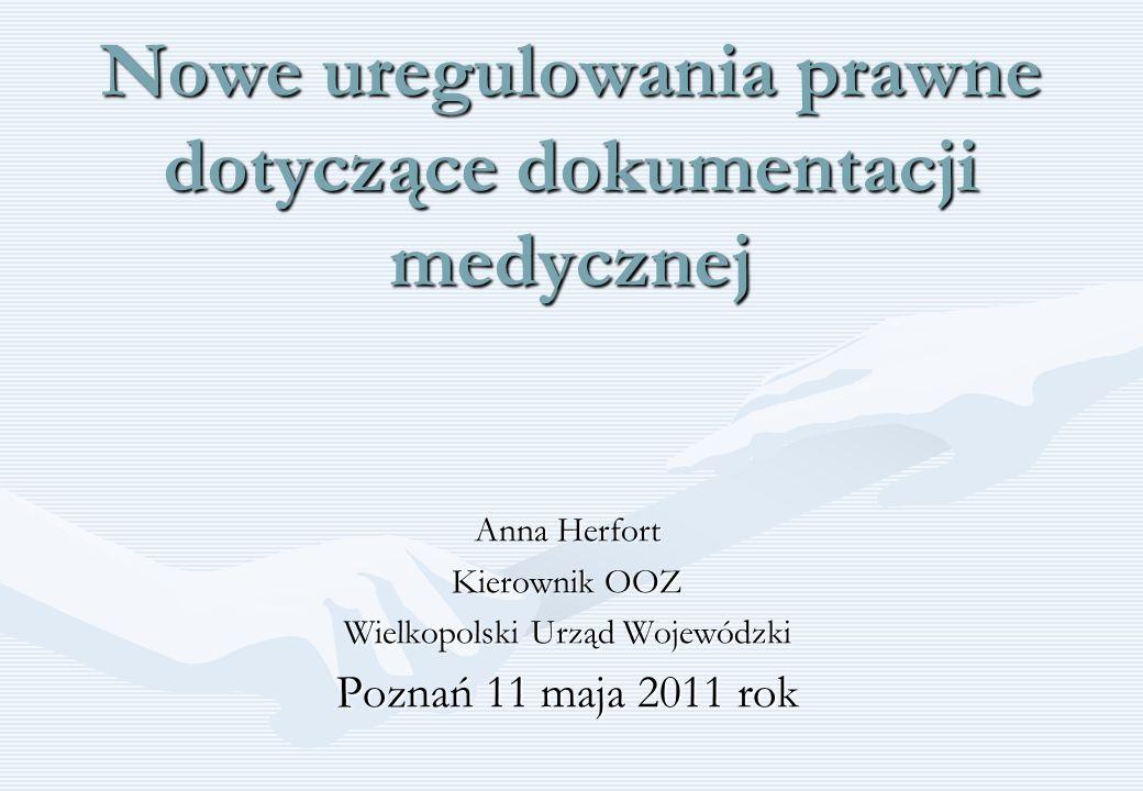 Nowe uregulowania prawne dotyczące dokumentacji medycznej Anna Herfort Kierownik OOZ Wielkopolski Urząd Wojewódzki Poznań 11 maja 2011 rok
