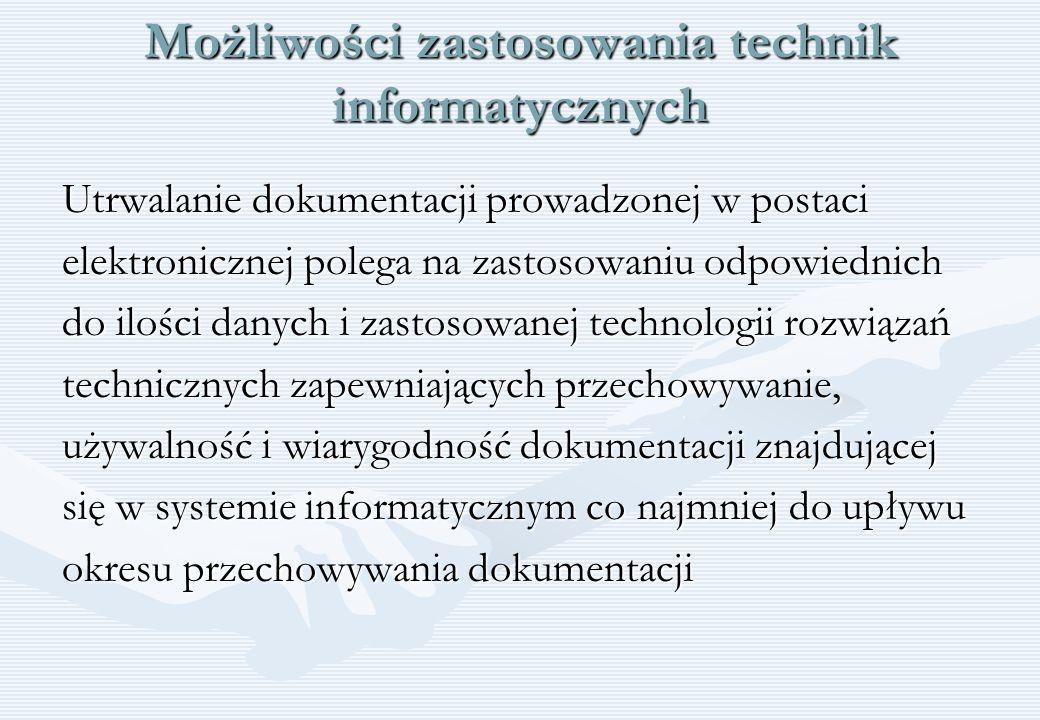 Możliwości zastosowania technik informatycznych Utrwalanie dokumentacji prowadzonej w postaci elektronicznej polega na zastosowaniu odpowiednich do il