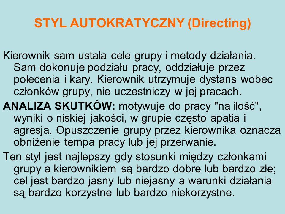 STYL AUTOKRATYCZNY (Directing) Kierownik sam ustala cele grupy i metody działania. Sam dokonuje podziału pracy, oddziałuje przez polecenia i kary. Kie