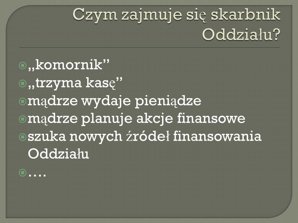 Skarbnik Zarz ą du w porozumieniu z prezesem kieruje gospodark ą finansow ą Stowarzyszenia.